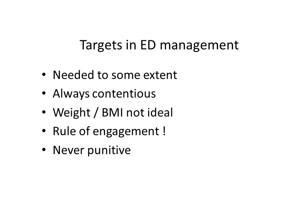 Targets in ED management Needed to some extent Always contentious Weight / BMI not ideal Rule of engagement .
