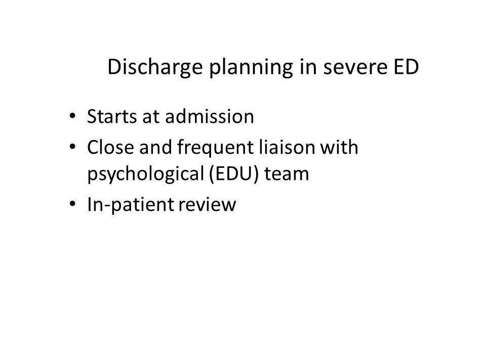 Discharge planning in severe ED Starts at admission Close and frequent liaison with psychological (EDU) team In-patient review