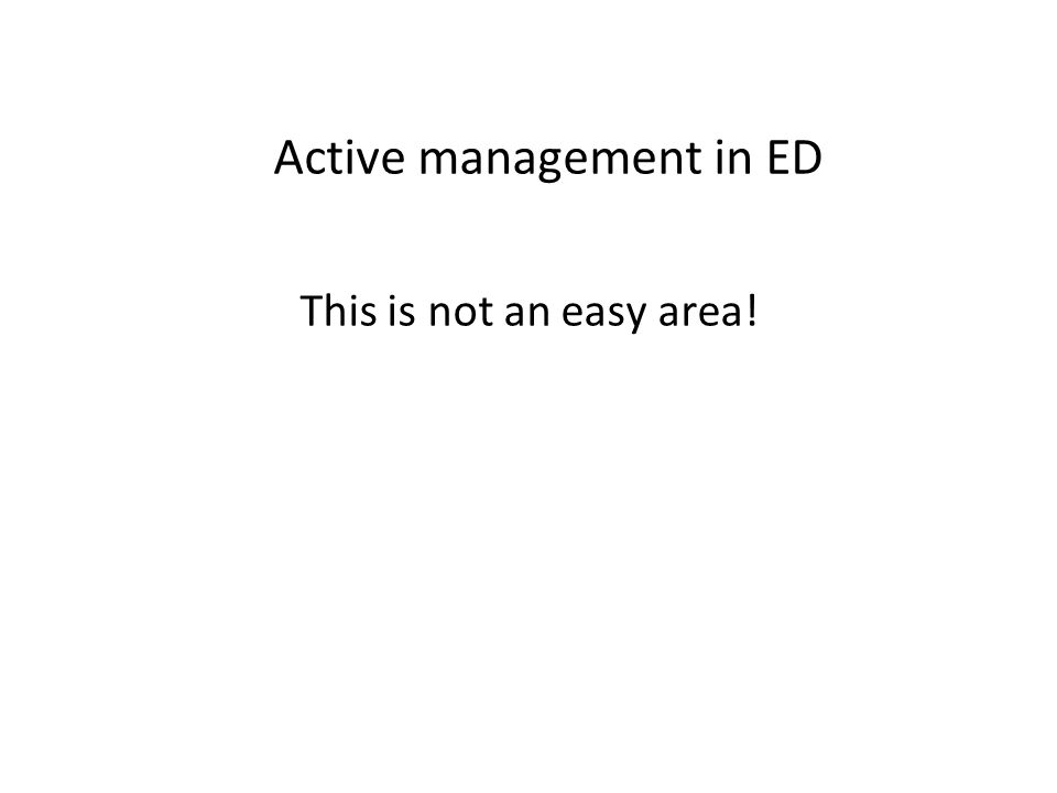 Active management in ED This is not an easy area!