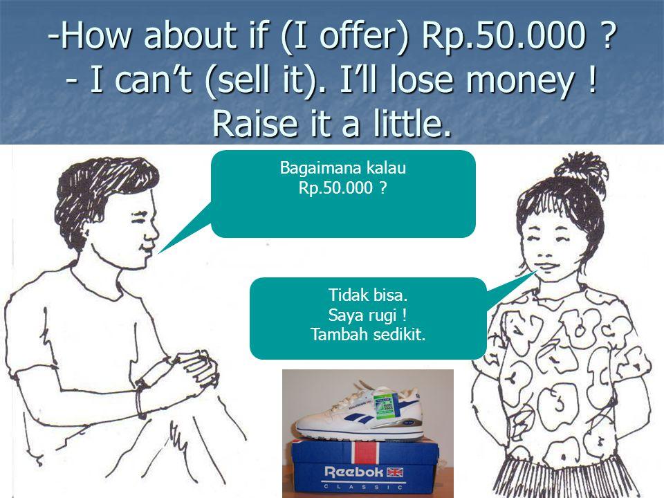 -How about if (I offer) Rp.50.000 ? - I can't (sell it). I'll lose money ! Raise it a little. Bagaimana kalau Rp.50.000 ? Tidak bisa. Saya rugi ! Tamb