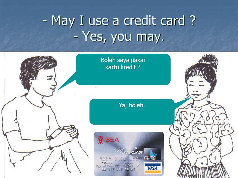 - May I use a credit card ? - Yes, you may. Boleh saya pakai kartu kredit ? Ya, boleh.