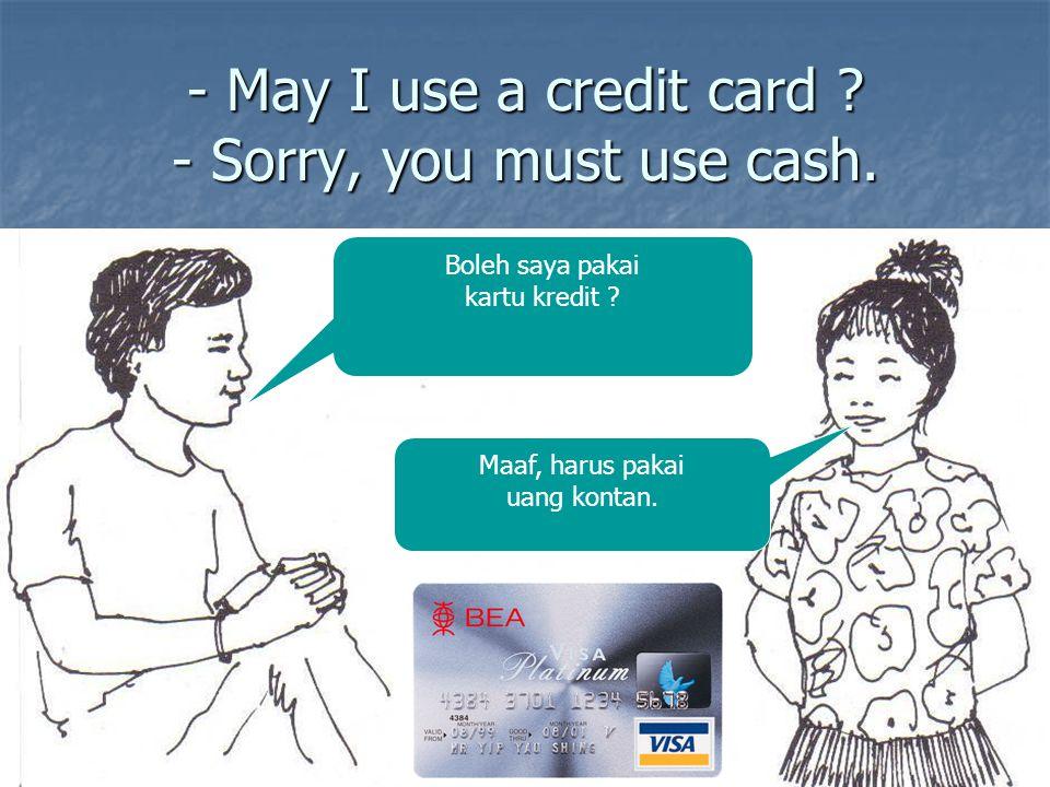 - May I use a credit card ? - Sorry, you must use cash. Boleh saya pakai kartu kredit ? Maaf, harus pakai uang kontan.