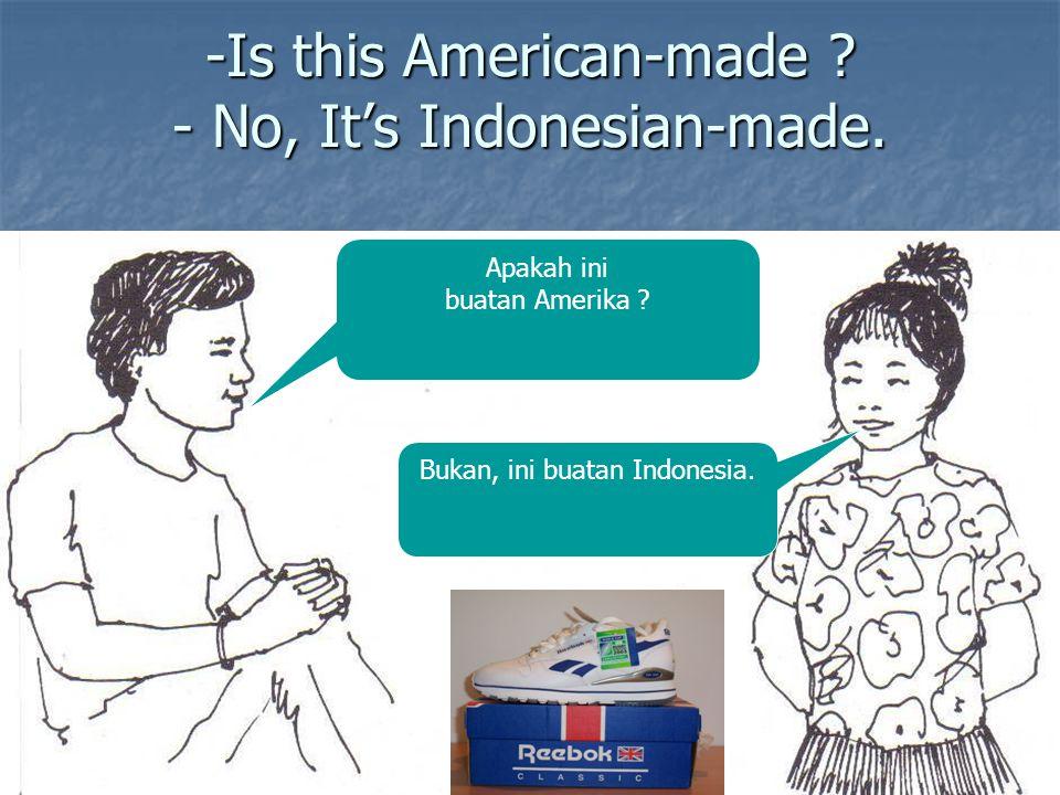 -Is this American-made ? - No, It's Indonesian-made. Apakah ini buatan Amerika ? Bukan, ini buatan Indonesia.