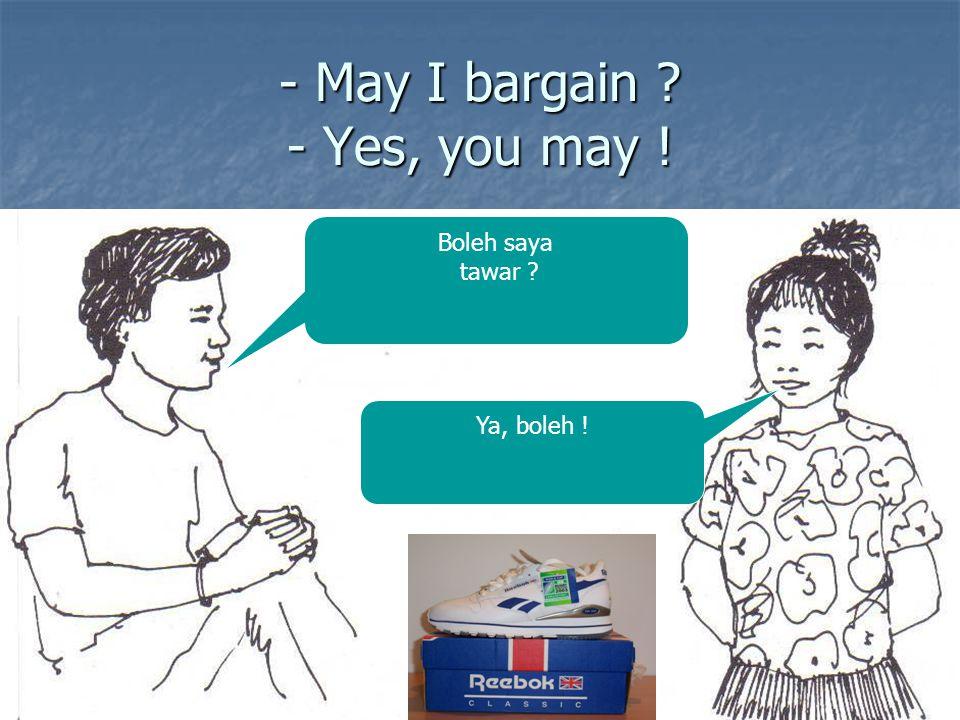 - May I bargain ? - Yes, you may ! Boleh saya tawar ? Ya, boleh !