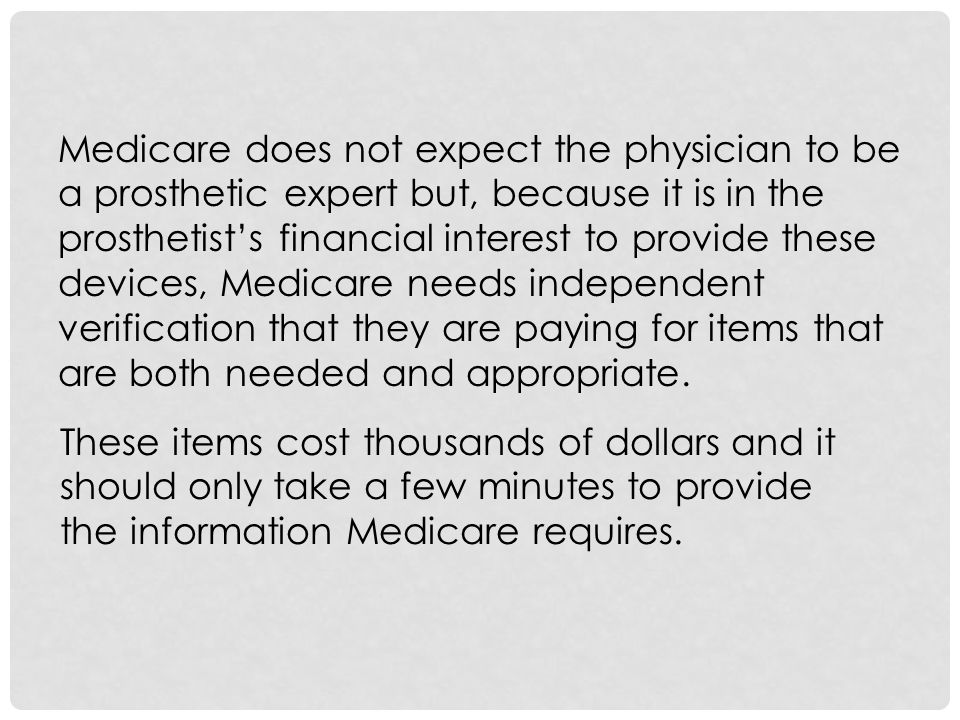 Medicare does not expect the physician to be a prosthetic expert but, because it is in the prosthetist's financial interest to provide these devices, Medicare needs independent verification that they are paying for items that are both needed and appropriate.