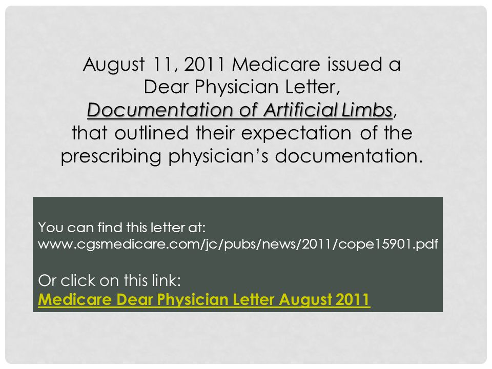 You can find this letter at: www.cgsmedicare.com/jc/pubs/news/2011/cope15901.pdf Or click on this link: Medicare Dear Physician Letter August 2011 August 11, 2011 Medicare issued a Dear Physician Letter, Documentation of Artificial Limbs Documentation of Artificial Limbs, that outlined their expectation of the prescribing physician's documentation.