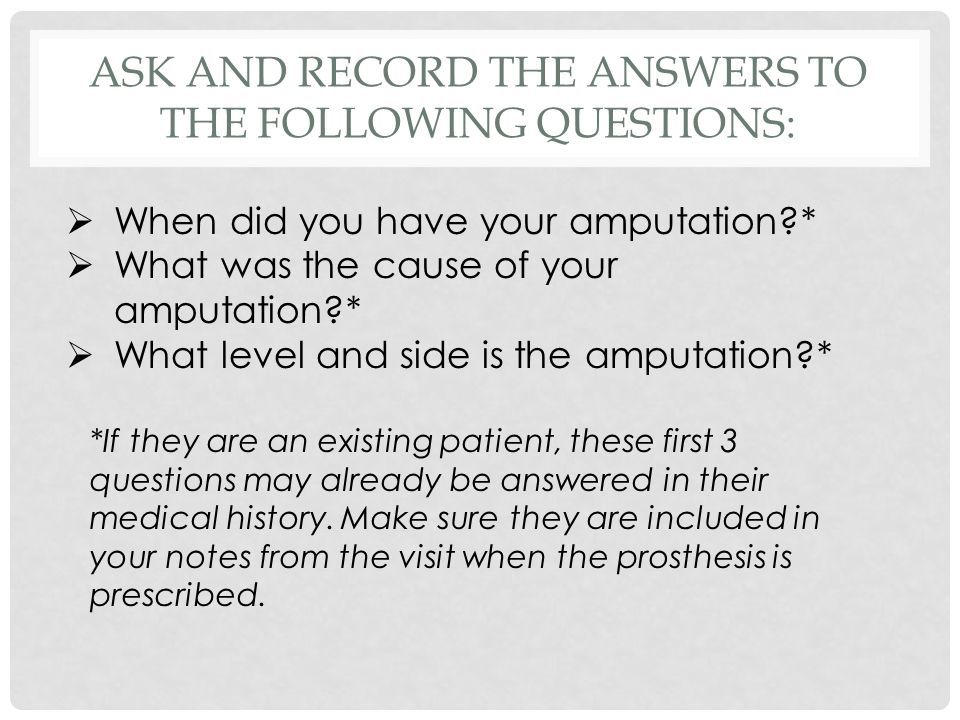 ASK AND RECORD THE ANSWERS TO THE FOLLOWING QUESTIONS:  When did you have your amputation?*  What was the cause of your amputation?*  What level and side is the amputation?* *If they are an existing patient, these first 3 questions may already be answered in their medical history.