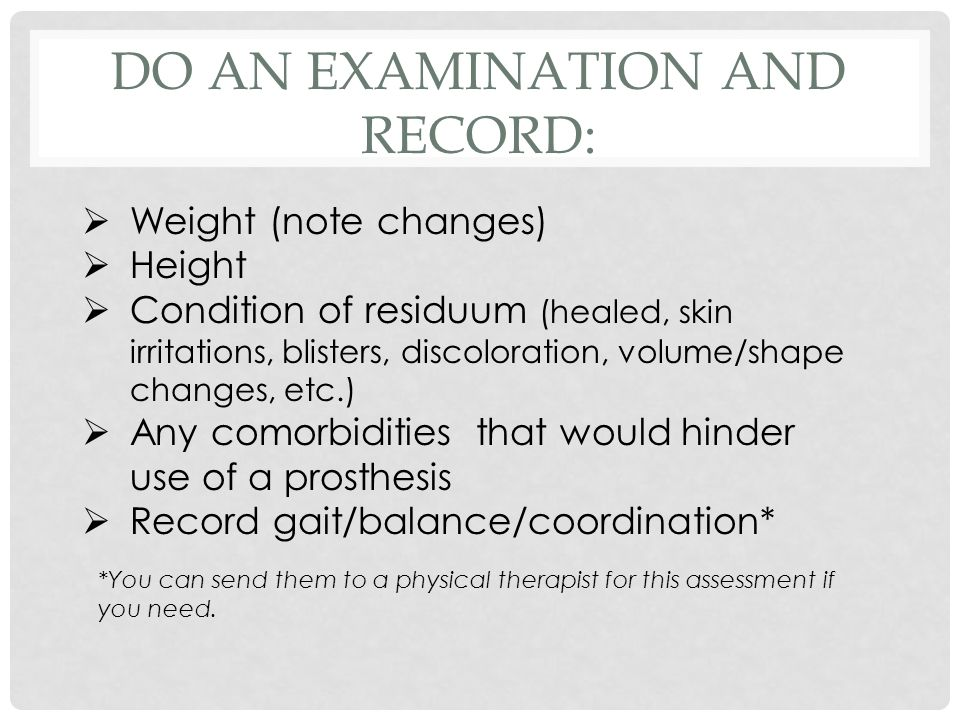 DO AN EXAMINATION AND RECORD:  Weight (note changes)  Height  Condition of residuum (healed, skin irritations, blisters, discoloration, volume/shape changes, etc.)  Any comorbidities that would hinder use of a prosthesis  Record gait/balance/coordination* *You can send them to a physical therapist for this assessment if you need.