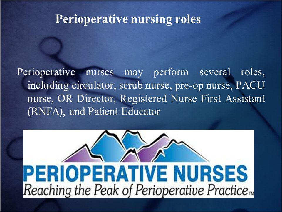 Perioperative nursing roles Perioperative nurses may perform several roles, including circulator, scrub nurse, pre-op nurse, PACU nurse, OR Director, Registered Nurse First Assistant (RNFA), and Patient Educator