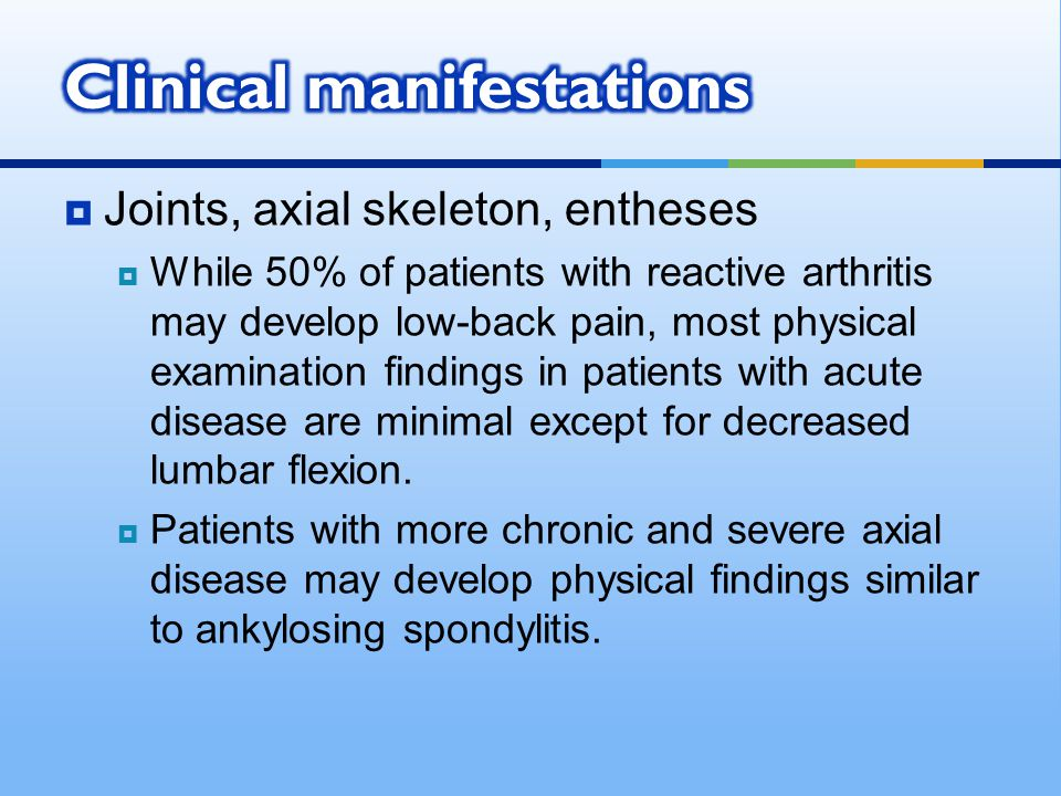  Joints, axial skeleton, entheses  While 50% of patients with reactive arthritis may develop low-back pain, most physical examination findings in pa