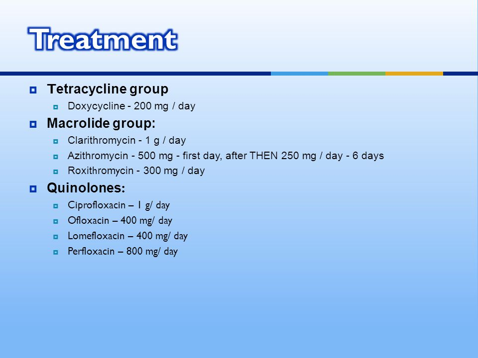  Tetracycline group  Doxycycline - 200 mg / day  Macrolide group:  Clarithromycin - 1 g / day  Azithromycin - 500 mg - first day, after THEN 250