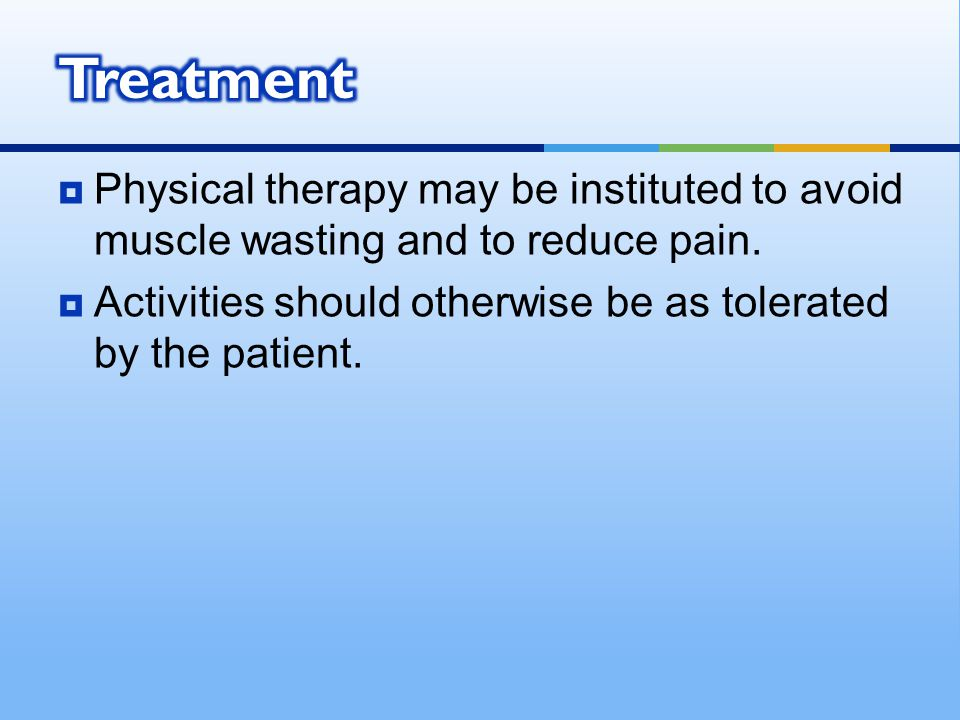  Physical therapy may be instituted to avoid muscle wasting and to reduce pain.  Activities should otherwise be as tolerated by the patient.