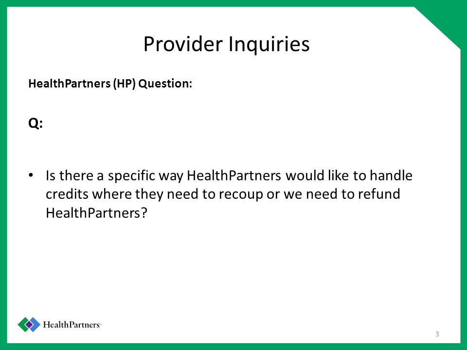 Provider Inquiries HealthPartners (HP) Question: Q: Is there a specific way HealthPartners would like to handle credits where they need to recoup or we need to refund HealthPartners.