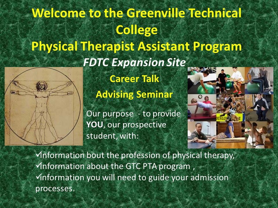 Welcome to the Greenville Technical College Physical Therapist Assistant Program FDTC Expansion Site Career Talk Advising Seminar YOU Our purpose - to