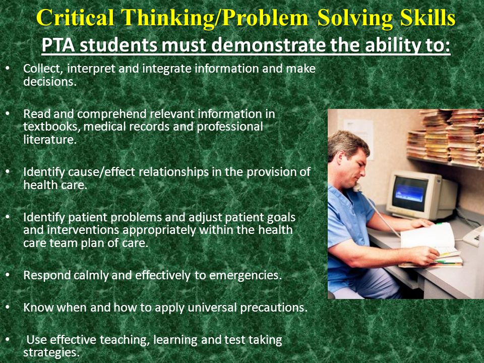 Critical Thinking/Problem Solving Skills PTA students must demonstrate the ability to: Collect, interpret and integrate information and make decisions