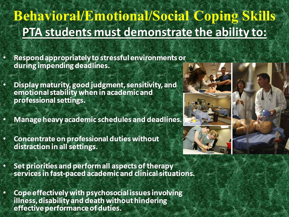 PTA students must demonstrate the ability to: Behavioral/Emotional/Social Coping Skills PTA students must demonstrate the ability to: Respond appropri