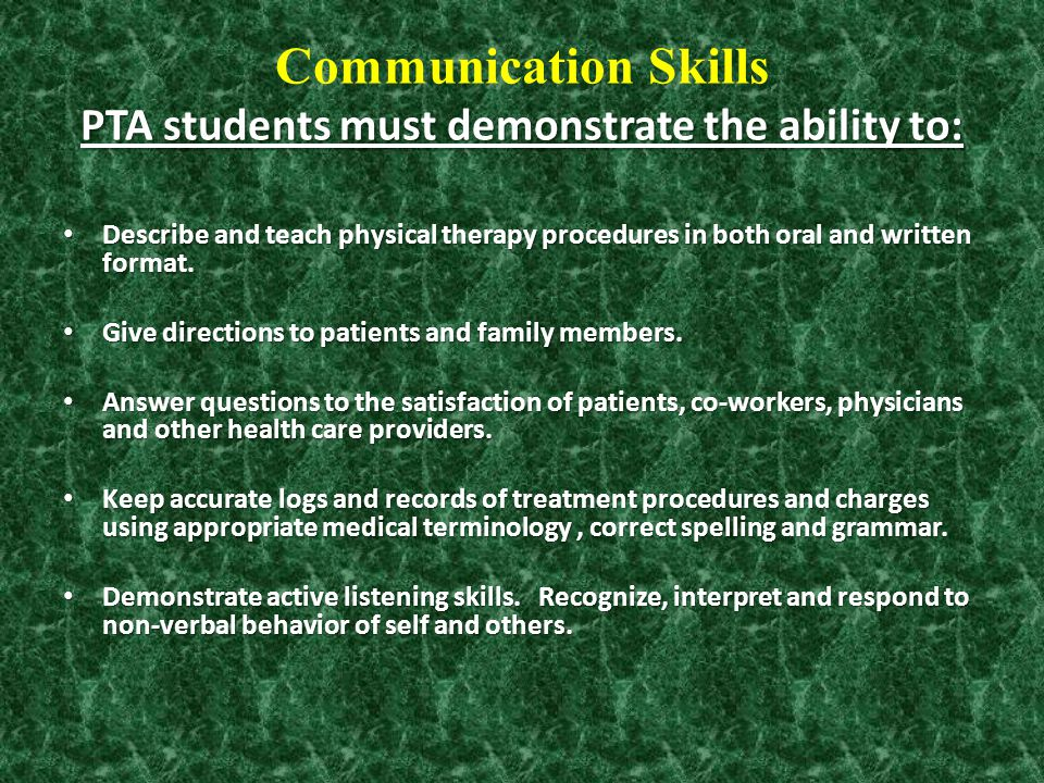 PTA students must demonstrate the ability to: Communication Skills PTA students must demonstrate the ability to: Describe and teach physical therapy p