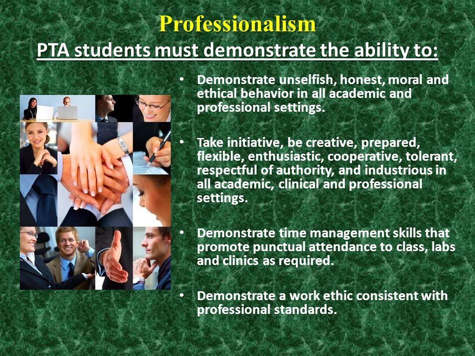 Professionalism PTA students must demonstrate the ability to: Professionalism PTA students must demonstrate the ability to: Demonstrate unselfish, hon