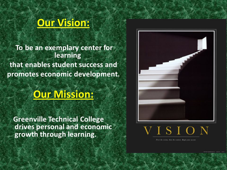 Our Vision: To be an exemplary center for learning that enables student success and promotes economic development. Our Mission: Greenville Technical C