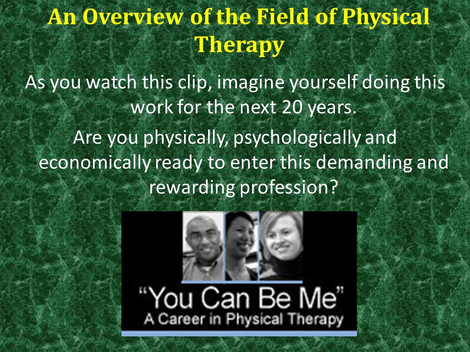 An Overview of the Field of Physical Therapy As you watch this clip, imagine yourself doing this work for the next 20 years. Are you physically, psych