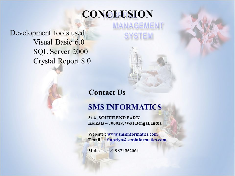 CONCLUSION Development tools used Visual Basic 6.0 SQL Server 2000 Crystal Report 8.0 Contact Us SMS INFORMATICS 31A, SOUTH END PARK Kolkata – 700029,