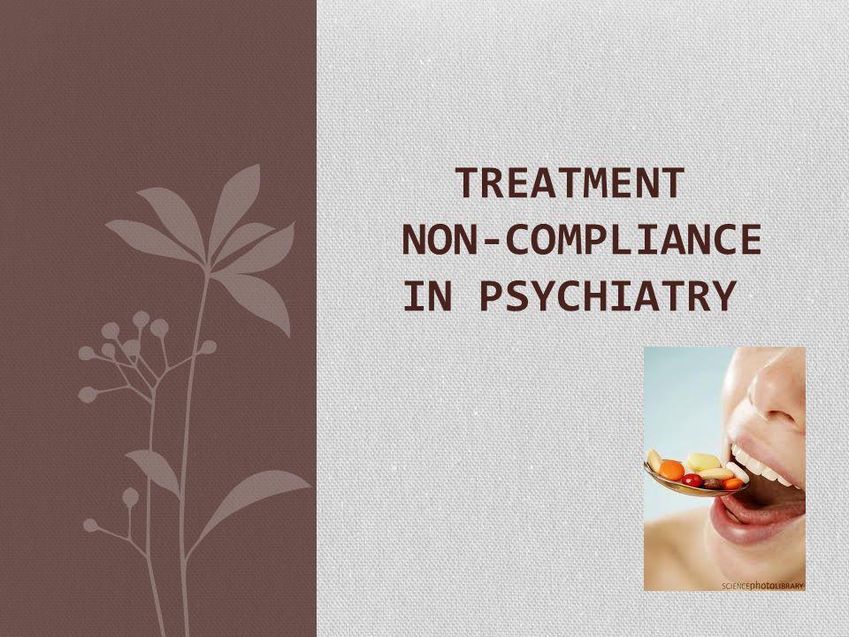TREATMENT NON-COMPLIANCE IN PSYCHIATRY
