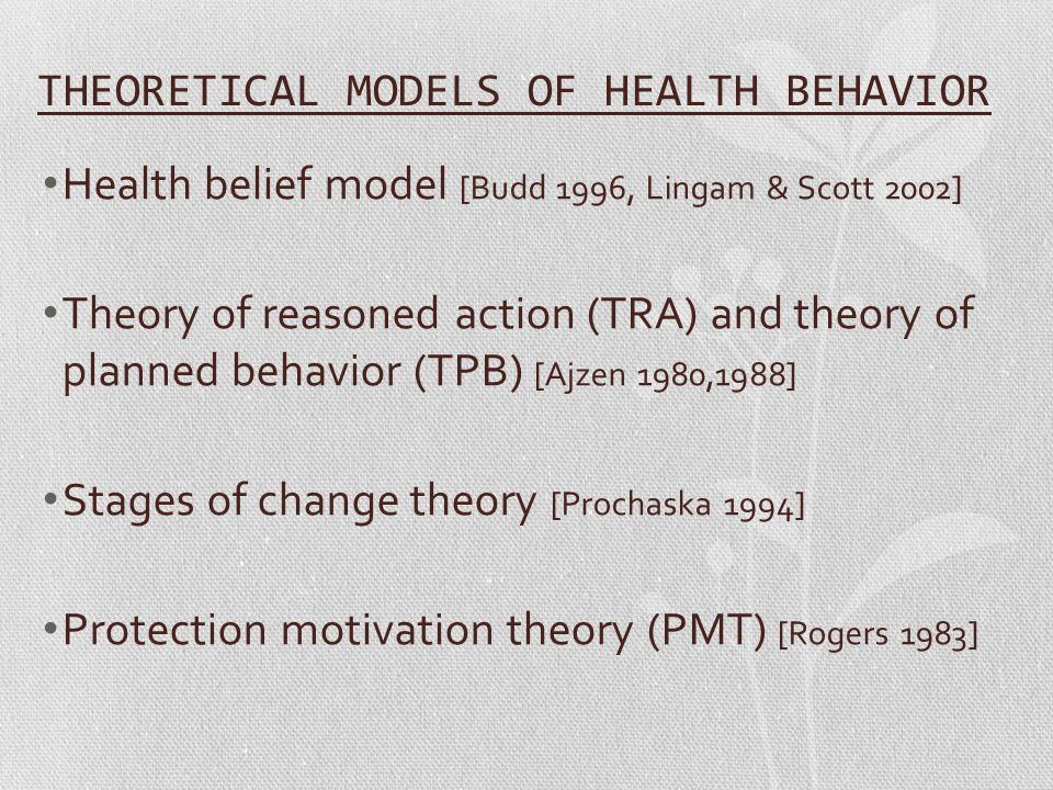 THEORETICAL MODELS OF HEALTH BEHAVIOR Health belief model [Budd 1996, Lingam & Scott 2002] Theory of reasoned action (TRA) and theory of planned behavior (TPB) [Ajzen 1980,1988] Stages of change theory [Prochaska 1994] Protection motivation theory (PMT) [Rogers 1983]