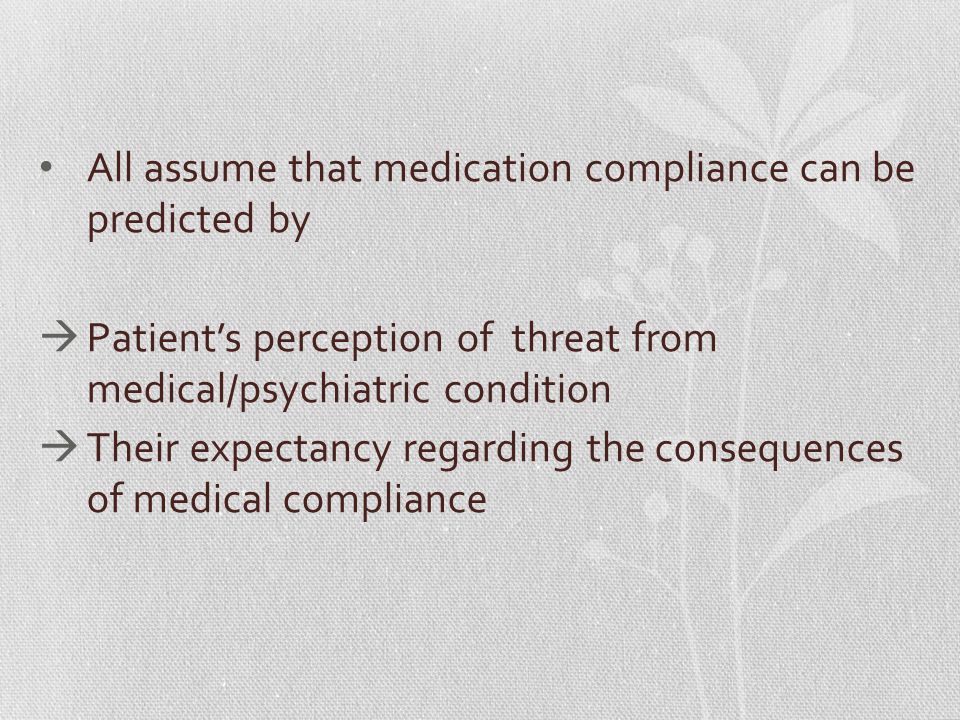 All assume that medication compliance can be predicted by  Patient's perception of threat from medical/psychiatric condition  Their expectancy regarding the consequences of medical compliance