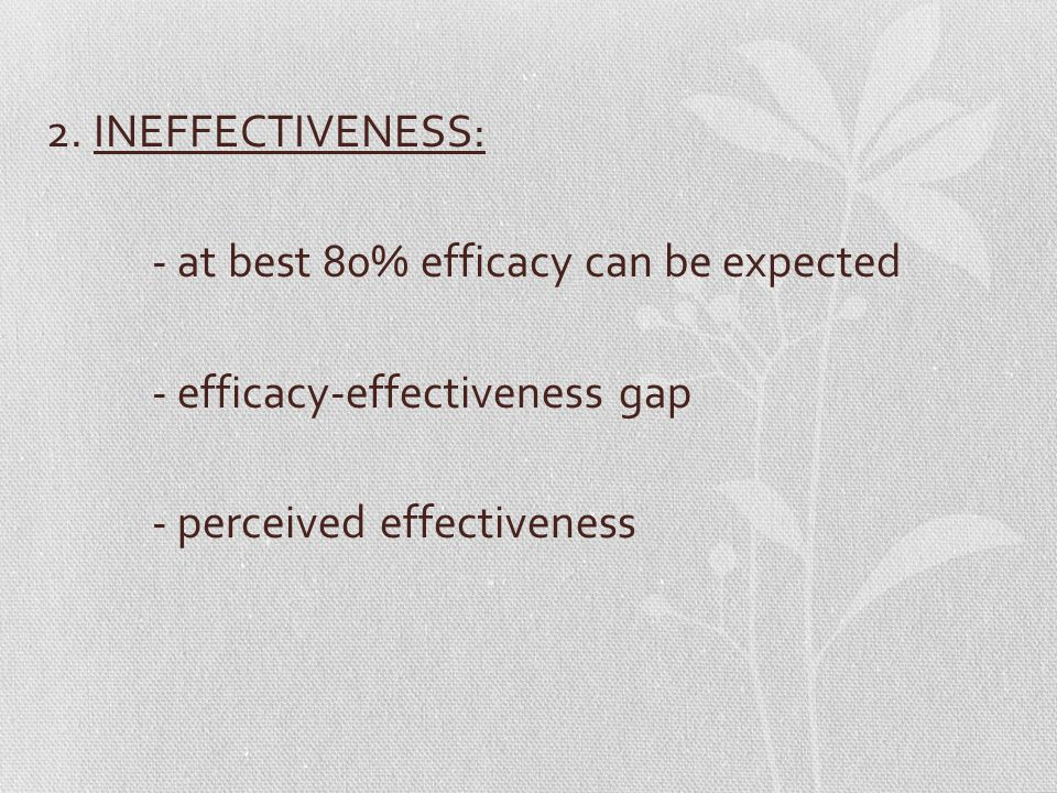 2. INEFFECTIVENESS: - at best 80% efficacy can be expected - efficacy-effectiveness gap - perceived effectiveness