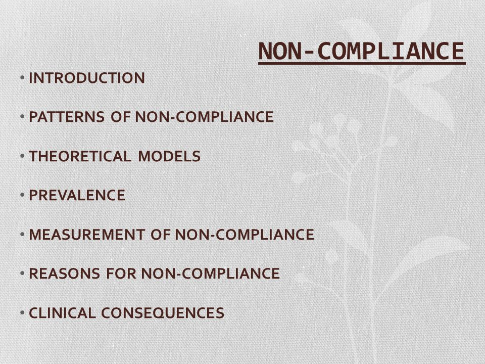 NON-COMPLIANCE INTRODUCTION PATTERNS OF NON-COMPLIANCE THEORETICAL MODELS PREVALENCE MEASUREMENT OF NON-COMPLIANCE REASONS FOR NON-COMPLIANCE CLINICAL