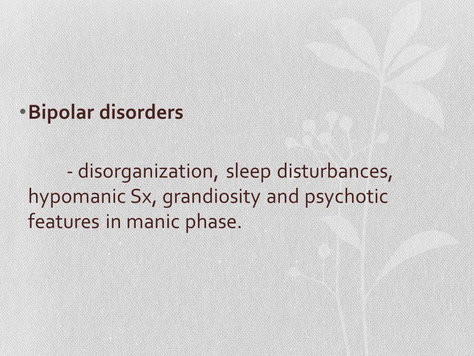 Bipolar disorders - disorganization, sleep disturbances, hypomanic Sx, grandiosity and psychotic features in manic phase.