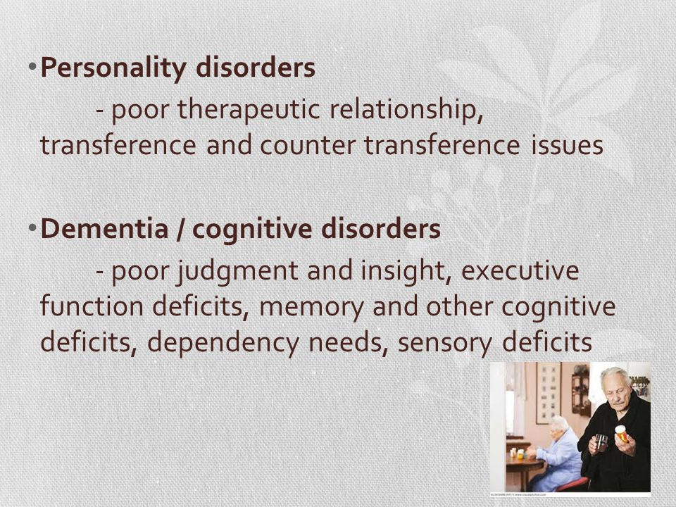 Personality disorders - poor therapeutic relationship, transference and counter transference issues Dementia / cognitive disorders - poor judgment and insight, executive function deficits, memory and other cognitive deficits, dependency needs, sensory deficits