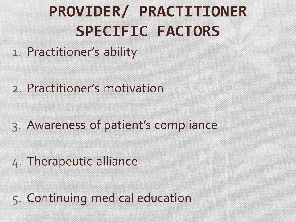 PROVIDER/ PRACTITIONER SPECIFIC FACTORS 1.Practitioner's ability 2.Practitioner's motivation 3.Awareness of patient's compliance 4.Therapeutic allianc