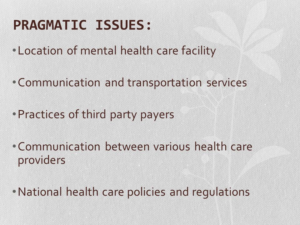 PRAGMATIC ISSUES: Location of mental health care facility Communication and transportation services Practices of third party payers Communication betw