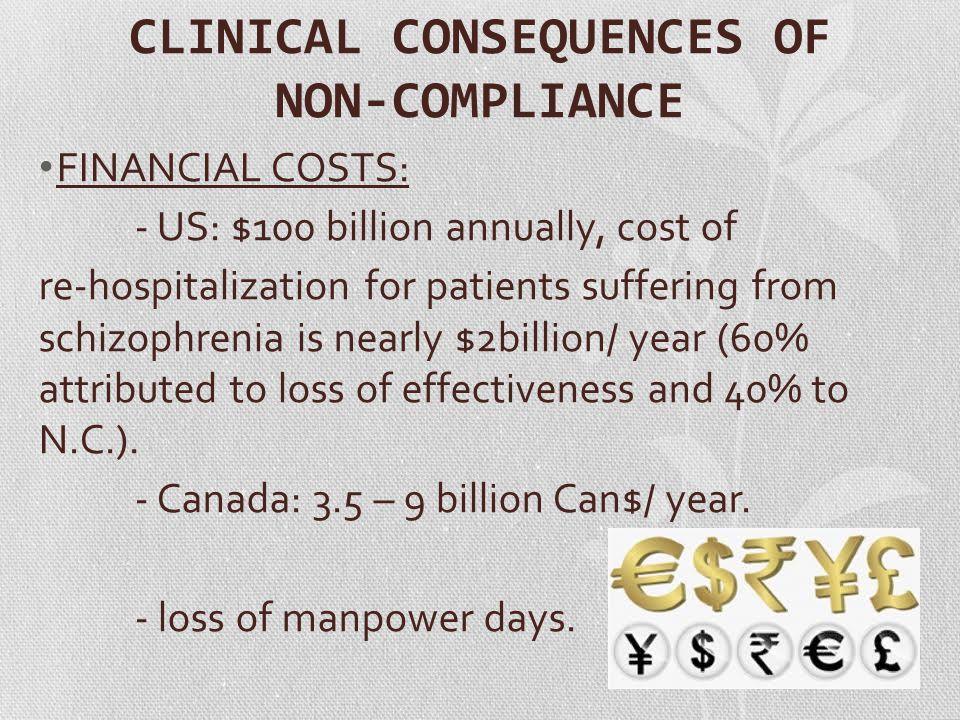 CLINICAL CONSEQUENCES OF NON-COMPLIANCE FINANCIAL COSTS: - US: $100 billion annually, cost of re-hospitalization for patients suffering from schizophr