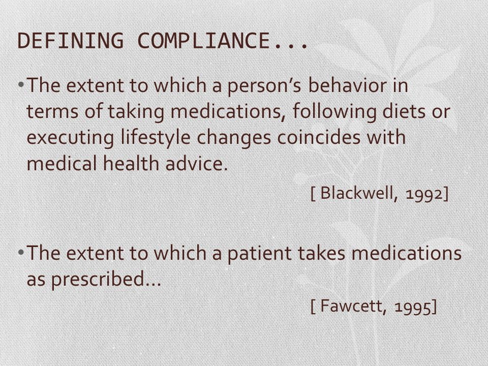 DEFINING COMPLIANCE... The extent to which a person's behavior in terms of taking medications, following diets or executing lifestyle changes coincide