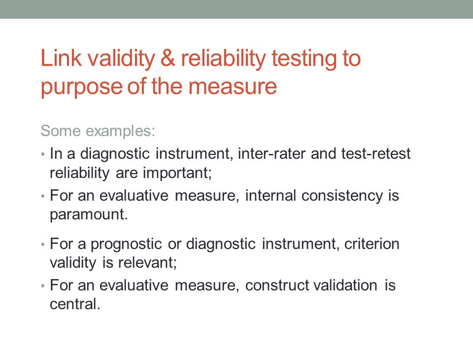Link validity & reliability testing to purpose of the measure Some examples: In a diagnostic instrument, inter-rater and test-retest reliability are important; For an evaluative measure, internal consistency is paramount.