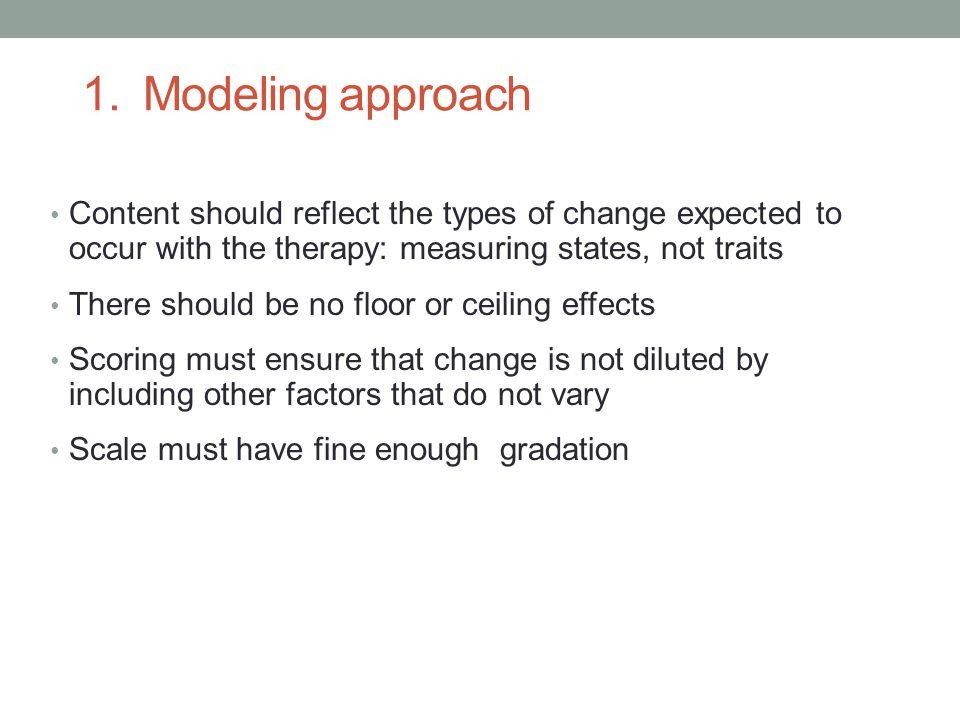 1. Modeling approach Content should reflect the types of change expected to occur with the therapy: measuring states, not traits There should be no fl