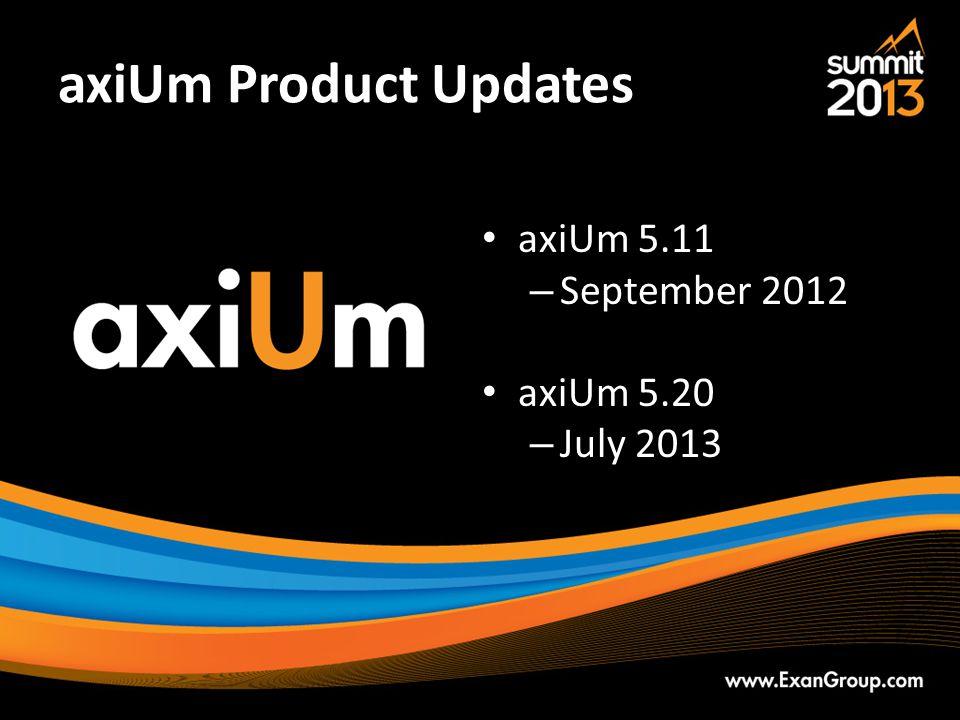 axiUm Product Updates axiUm 5.11 – September 2012 axiUm 5.20 – July 2013