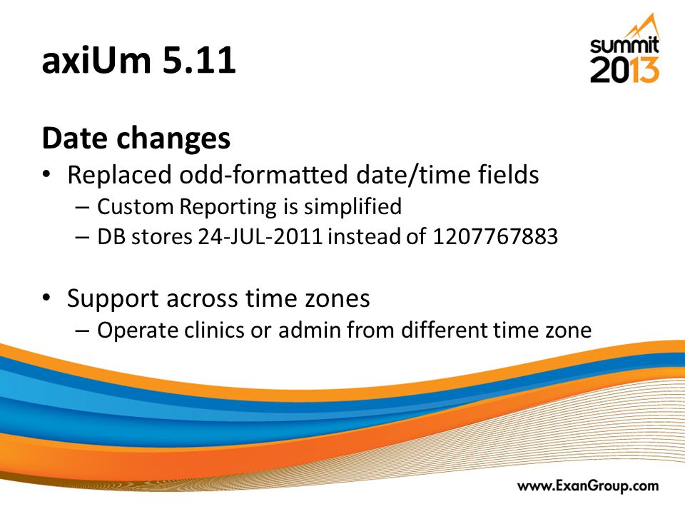 axiUm 5.11 Date changes Replaced odd-formatted date/time fields – Custom Reporting is simplified – DB stores 24-JUL-2011 instead of 1207767883 Support across time zones – Operate clinics or admin from different time zone
