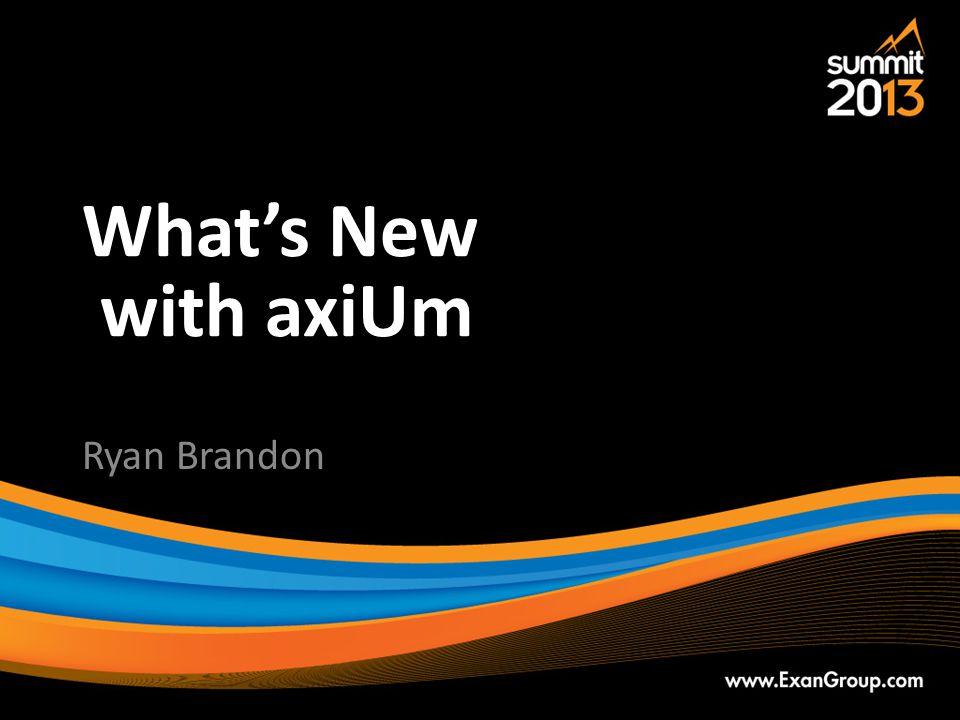 What's New with axiUm Ryan Brandon
