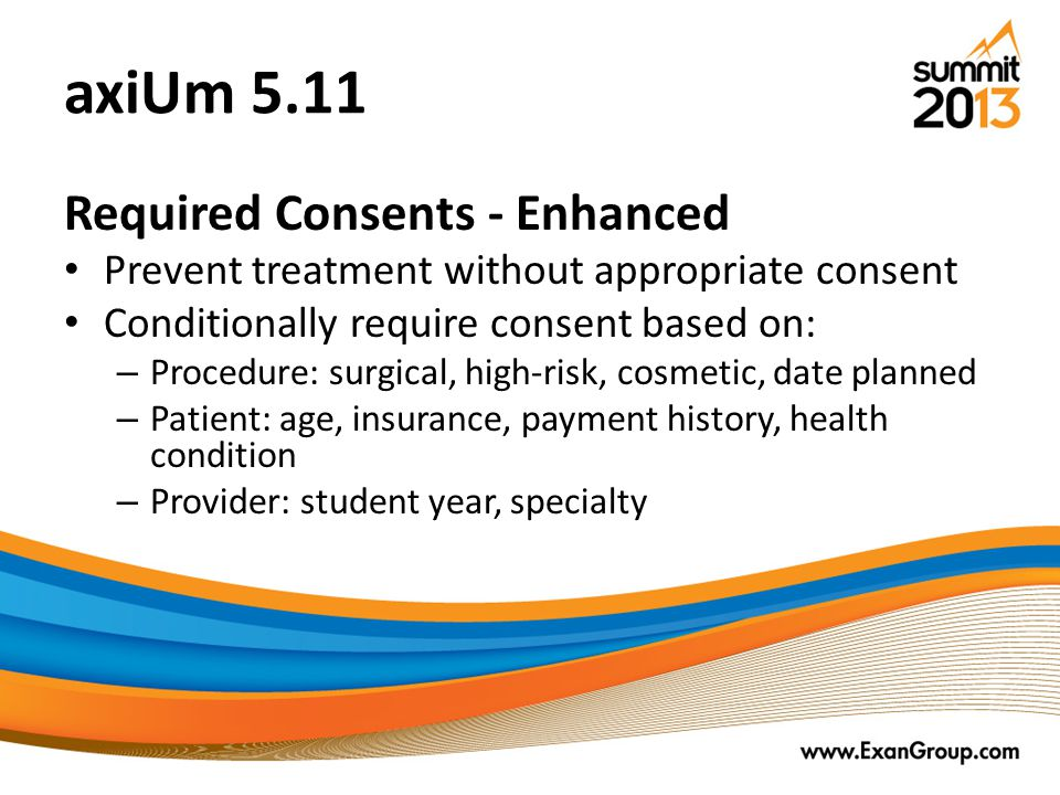 axiUm 5.11 Required Consents - Enhanced Prevent treatment without appropriate consent Conditionally require consent based on: – Procedure: surgical, high-risk, cosmetic, date planned – Patient: age, insurance, payment history, health condition – Provider: student year, specialty