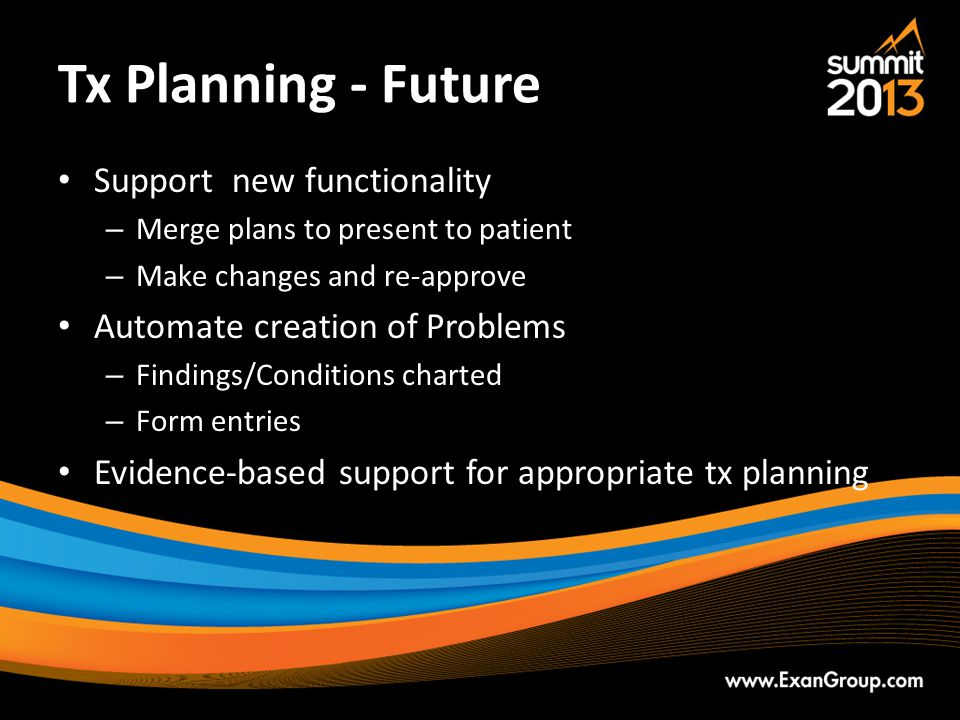 Tx Planning - Future Support new functionality – Merge plans to present to patient – Make changes and re-approve Automate creation of Problems – Findings/Conditions charted – Form entries Evidence-based support for appropriate tx planning