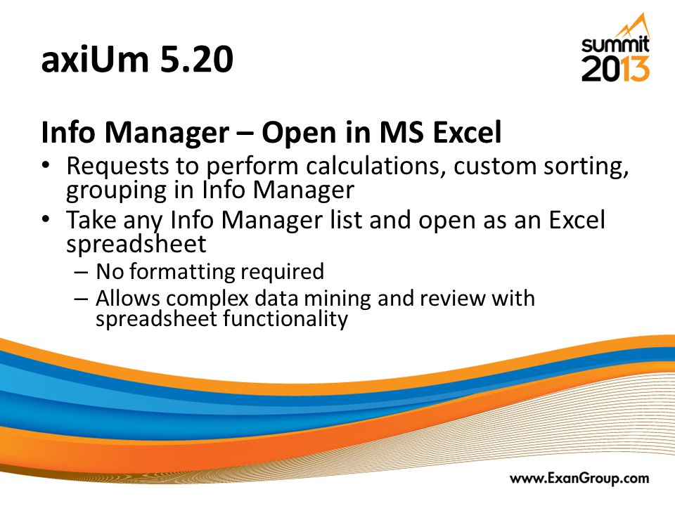 axiUm 5.20 Info Manager – Open in MS Excel Requests to perform calculations, custom sorting, grouping in Info Manager Take any Info Manager list and open as an Excel spreadsheet – No formatting required – Allows complex data mining and review with spreadsheet functionality