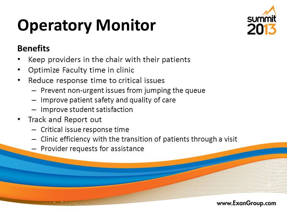 Operatory Monitor Benefits Keep providers in the chair with their patients Optimize Faculty time in clinic Reduce response time to critical issues – Prevent non-urgent issues from jumping the queue – Improve patient safety and quality of care – Improve student satisfaction Track and Report out – Critical issue response time – Clinic efficiency with the transition of patients through a visit – Provider requests for assistance
