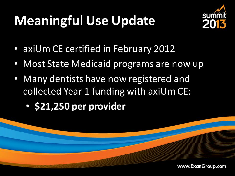 axiUm CE certified in February 2012 Most State Medicaid programs are now up Many dentists have now registered and collected Year 1 funding with axiUm CE: $21,250 per provider