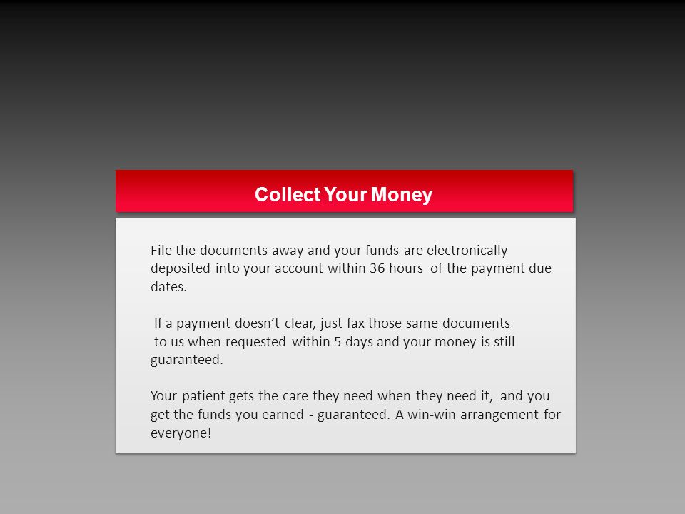 Collect Your Money File the documents away and your funds are electronically deposited into your account within 36 hours of the payment due dates.