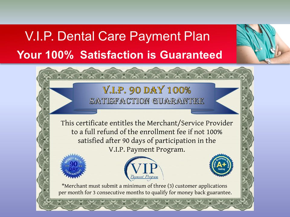 V.I.P. Dental Care Payment Plan Your 100% Satisfaction is Guaranteed