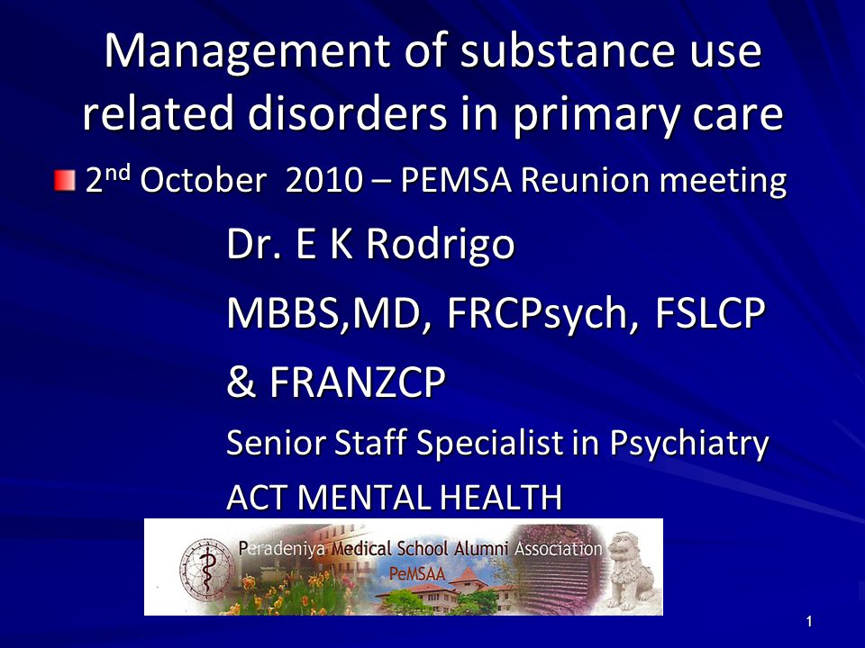 1 Management of substance use related disorders in primary care 2 nd October 2010 – PEMSA Reunion meeting Dr. E K Rodrigo MBBS,MD, FRCPsych, FSLCP & F
