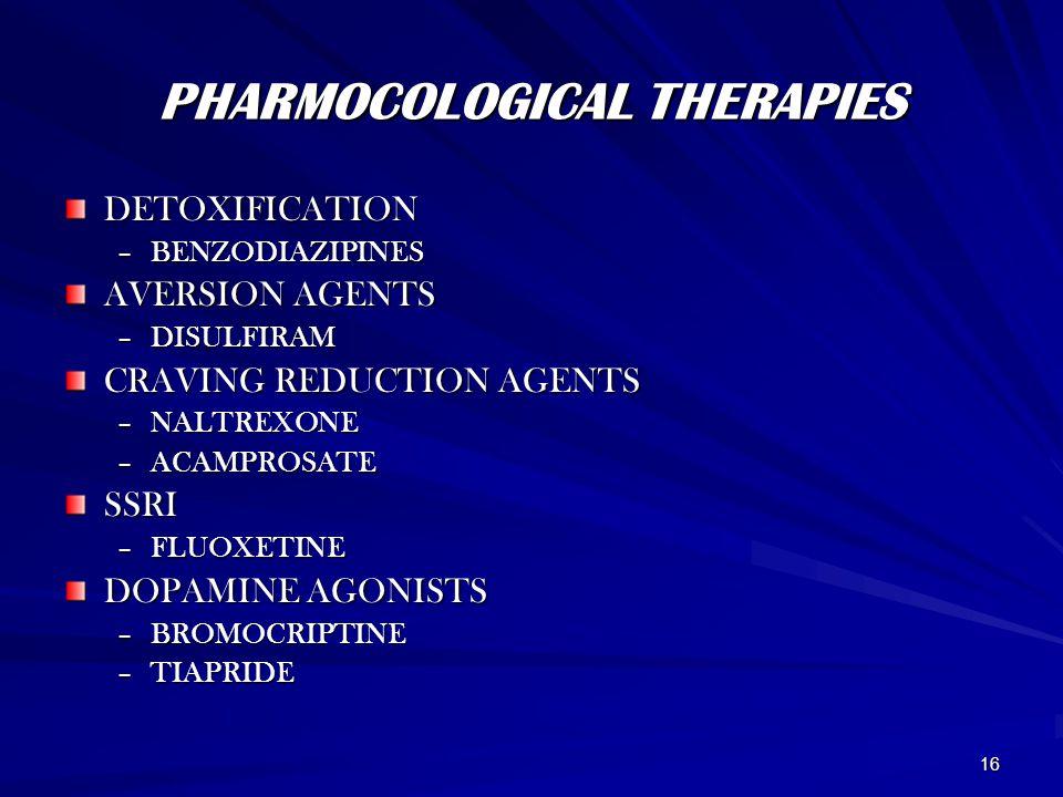 16 PHARMOCOLOGICAL THERAPIES DETOXIFICATION –BENZODIAZIPINES AVERSION AGENTS –DISULFIRAM CRAVING REDUCTION AGENTS –NALTREXONE –ACAMPROSATE SSRI –FLUOXETINE DOPAMINE AGONISTS –BROMOCRIPTINE –TIAPRIDE